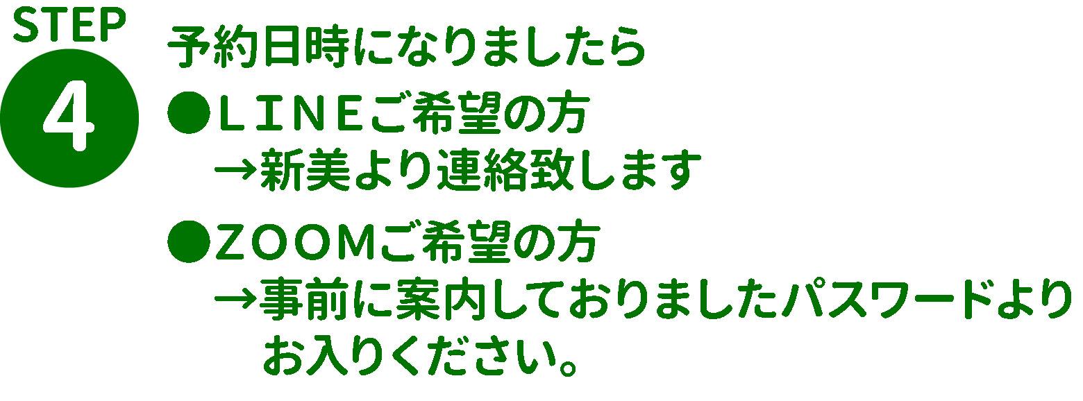STEP4.予約日時になりましたら ●LINEご希望の方  →新美より連絡致します ●ZOOMご希望の方  →事前に案内しておりましたパスワードよりお入りください。